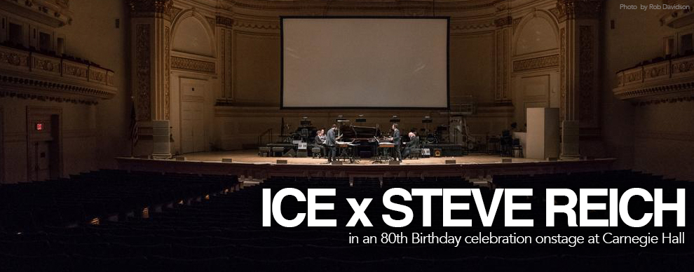 ICE x Steve Reich - 80th BDay celebration @ Carnagie Hall